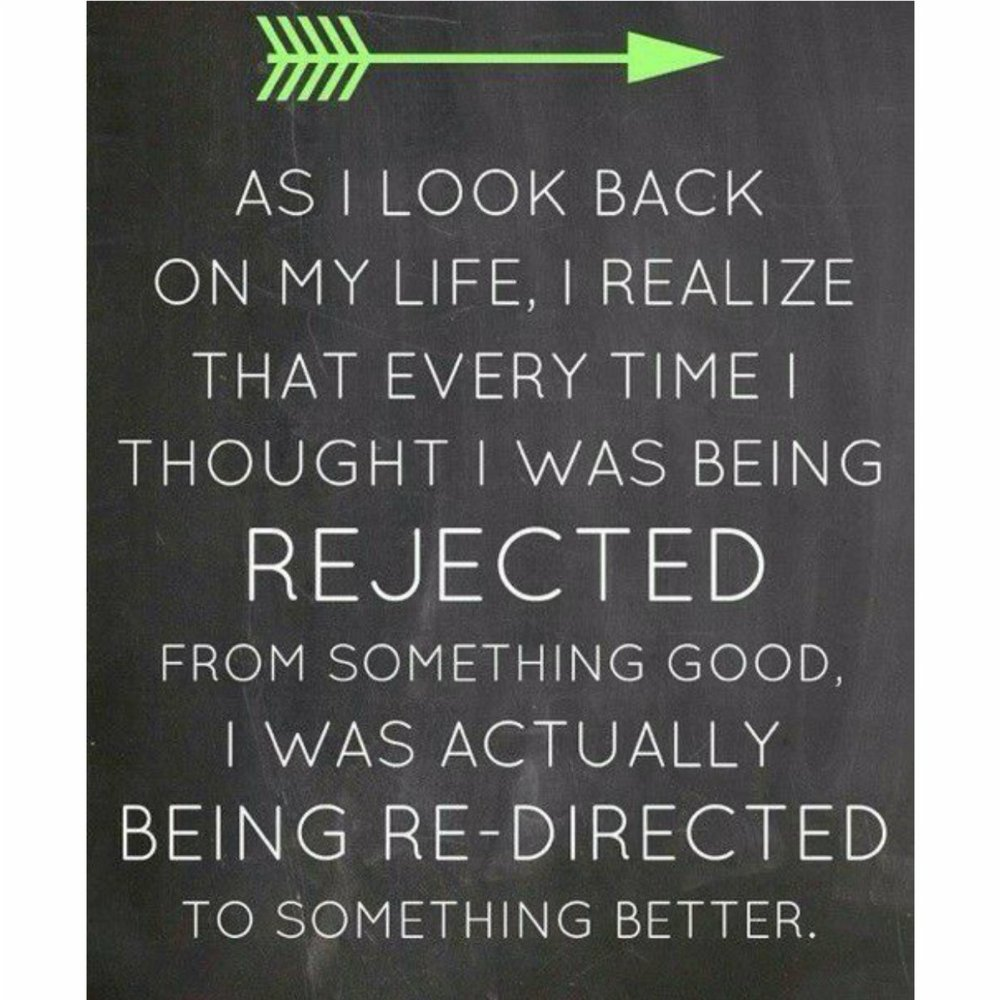 As I look back on my life, I relaize that every time I thought I was being rejected from something good, I was actually being re-directed to something better.